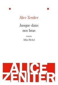 Alice Zeniter et Alice Zeniter - Jusque dans nos bras.