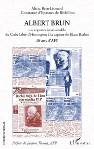 Alicia Brun-Léonard et Constance d' Epannes de Béchillon - Albert brun - Un reporter insaisissable du Cuba Libre d'Hemingway à la capture de Klaus Barbie.