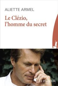 Aliette Armel - Le Clézio, l'homme du secret.