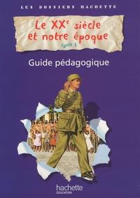 Aliette de Buffières et Christophe Saïsse - Le XXe siècle et notre époque cycle 3 - Guide pédagogique.