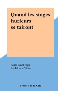 Alika Lindbergh et Paul-Emile Victor - Quand les singes hurleurs se tairont.
