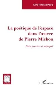 Alina Pintican Petris - La poétique de l'espace dans l'oeuvre de Pierre Michon - Entre province et métropole.