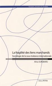 Alina Surubaru - La fragilité des liens marchands - Sociologie de la sous-traitance internationale.