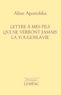 Aline Apostolska - Lettre à mes fils qui ne verront jamais la Yougoslavie.