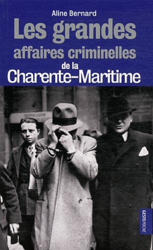 Aline Bernard - Les grandes affaires criminelles de la Charente-Maritime.
