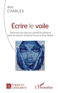 Aline Charles - Ecrire le voile - Réponses aux discours colonial et patriarcal dans les oeuvres d'Evelyne Accad et Assia Djebar.