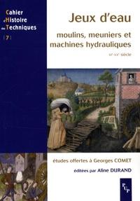 Aline Durand et Mathieu Arnoux - Jeux d'eau - Moulins, meuniers et machines hydrauliques, XIe-XXe siècle, Etudes offertes à Georges Comet.
