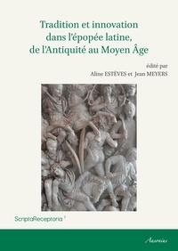 Aline Estèves et Jean Meyers - Tradition et innovation dans l'épopée latine, de l'Antiquité au Moyen Age.