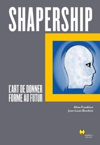 Aline Frankfort et Jean-Louis Baudoin - Shapership - L'art de donner forme au futur.