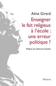 Aline Girard - Enseigner le fait religieux à l'école : une erreur politique ?.