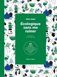 Aline Gubri - Ecologique sans se ruiner - 101 astuces faciles pour réduire mon empreinte écologique tout en augmentant mon pouvoir d'achat.