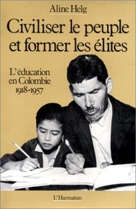 Aline Helg - Civiliser le peuple et former les elites - l'education en colombie de 1918 a 1957.
