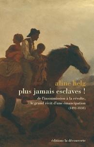 Aline Helg - Plus jamais esclaves ! - De l'insoumission à la révolte, le grand récit d'une émancipation 1492-1838.