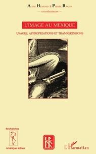 Aline Hémond et Pierre Ragon - L'image au Mexique - Usages, appropriations et transgressions.