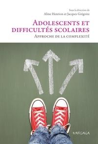 Aline Henrion et Jacques Grégoire - Adolescents et difficultés scolaires - Approche de la complexité.