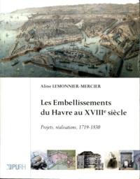 Aline Lemonnier-Mercier - Les embellissements du Havre au XVIIIe siècle - Projets, réalisations, 1719-1830.