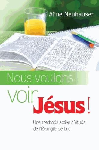 Aline Neuhauser - Nous voulons voir Jésus ! - Une méthode active d'étude de l'Evangile de Luc.