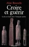Aline Rousselle - Croire et guérir - La foi en Gaule dans l'Antiquité tardive.