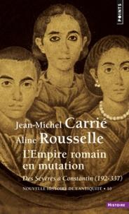 Aline Rousselle et Jean-Michel Carrie - Nouvelle histoire de l'Antiquité - Tome 10, L'Empire romain en mutation des Sévères à Constantin 192-337.