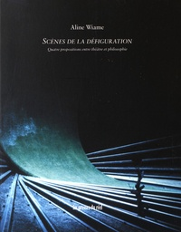 Aline Wiame - Scènes de la défiguration - Quatre propositions entre théâtre et philosophie.