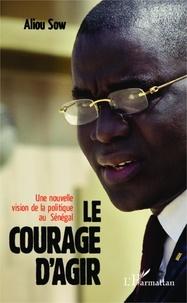 Aliou Sow - Le courage d'agir - Une nouvelle vision de la politique au Sénégal.
