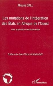 Alioune Sall - Les mutations de l'intégration des Etats en Afrique de l'Ouest - Une approche institutionnelle.