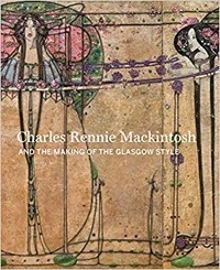 Charles Rennie Mackintosh: making the Glasgow style - Alison Brown |