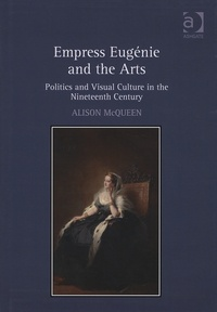 Alison McQueen - Empress Eugénie and the Arts - Politics and Visual Culture in the Nineteenth Century.