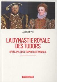 Alison Meyer - La dynastie royale des Tudors - Naissance de l'empire britannique.