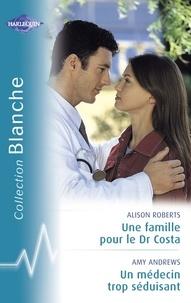 Alison Roberts et Amy Andrews - Une famille pour le Dr Costa - Un médecin trop séduisant (Harlequin Blanche).