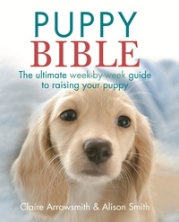 Alison Smith et Claire Arrowsmith - The Puppy Bible - The ultimate week-by-week guide to raising your puppy.