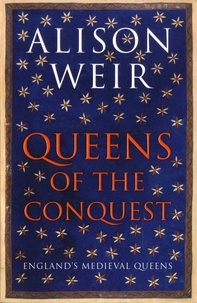 Alison Weir - Queens of the Conquest - England's Medieval Queens 1066-1167.
