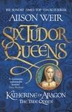 Alison Weir - Six Tudor Queens 1. Katherine of Aragon, The True Queen.