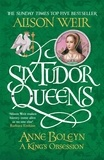 Alison Weir - Six Tudor Queens: Anne Boleyn - A King's Obsession.