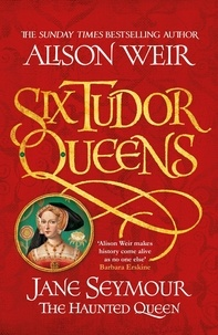 Alison Weir - Six Tudor Queens Tome 3 : Jane Seymour - The Haunted Queen.