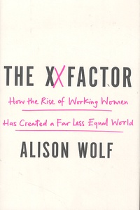 Alison Wolf - The XX Factor - How the Rise of Working Women Has Created a Far Less Equal World.