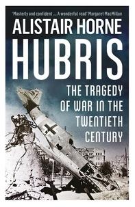 Alistair Horne - Hubris - The Tragedy of War in the Twentieth Century.