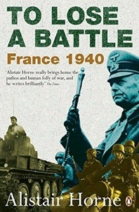 Alistair Horne - To Lose a Battle : France 1940.