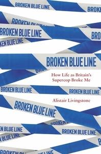Alistair Livingstone - Broken Blue Line - How Life as Britain's Supercop Broke Me.