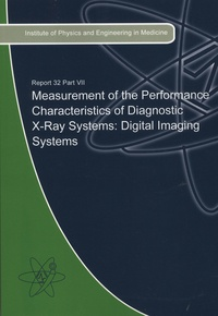 Alistair Mackenzie et Philip Doyle - Measurement of the Performance Characteristics of Diagnostic X-Ray Systems : Digital Imaging Systems - IPEM Report Number 32, Part VII.