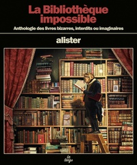Alister - La Bibliothèque impossible - Anthologie des livres bizarres, interdits ou imaginaires.