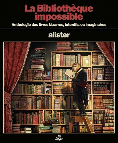 La Bibliothèque impossible. Anthologie des livres bizarres, interdits ou imaginaires