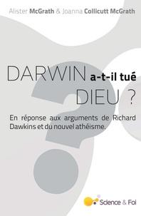 Alister Mcgrath et Joanna Collicutt Mcgrath - Darwin a-t-il tué Dieu ? - En réponse aux arguments de Richard Dawkins et du nouvel athéisme.