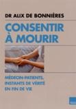 Alix de Bonnières - Consentir à mourir - Médecin-patients, instants de vérité en fin de vie.