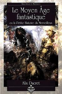 Alix Ducret - Le Moyen Age fantastique - Ou la Petite Histoire du Merveilleux.