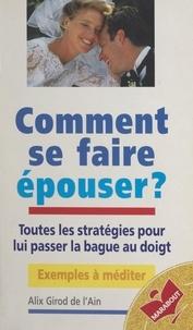 Alix Girod de l'Ain - Comment se faire épouser ? - Toutes les stratégies pour lui passer la bague au doigt.