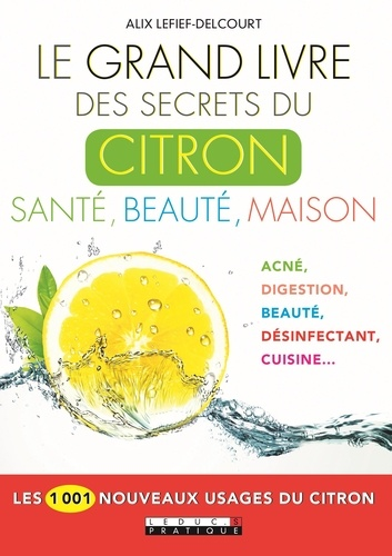 Le grand livre des secrets du citron. Santé, beauté, maison