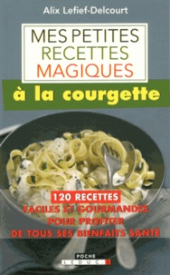 Alix Lefief-Delcourt - Mes petites recettes magiques à la courgette.