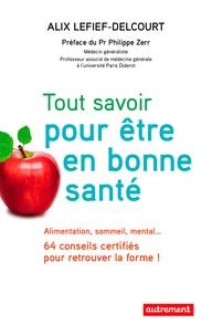 Alix Lefief-Delcourt - Tout savoir pour être en bonne santé - Alimentation, sommeil, mental... 64 conseils certifiés pour retrouver la forme !.