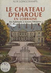 Alix Longchamps - Le Château d'Haroué en Lorraine : Ses habitants à travers l'histoire.